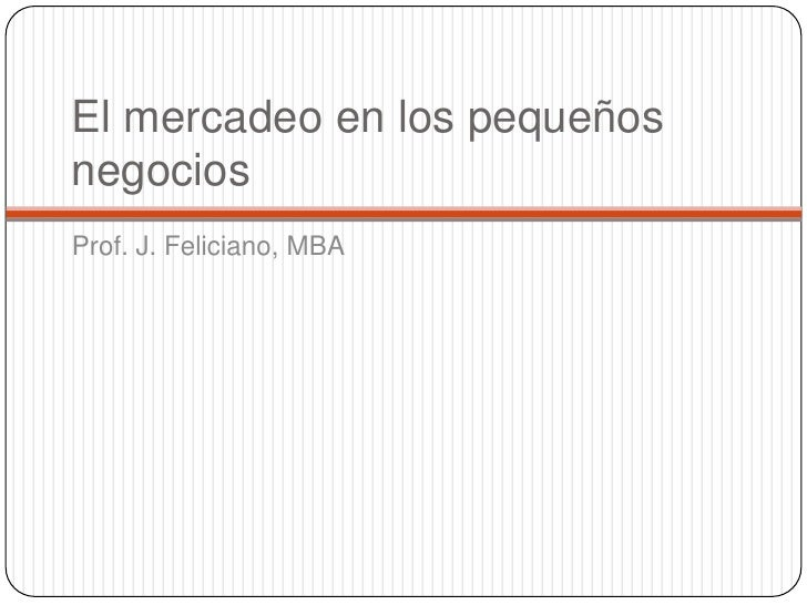 El mercadeo en los pequeños negocios<br />Prof. J. Feliciano, MBA<br />