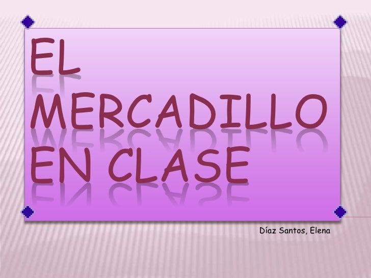 EL MERCADILLO EN CLASE<br />Díaz Santos, Elena<br />