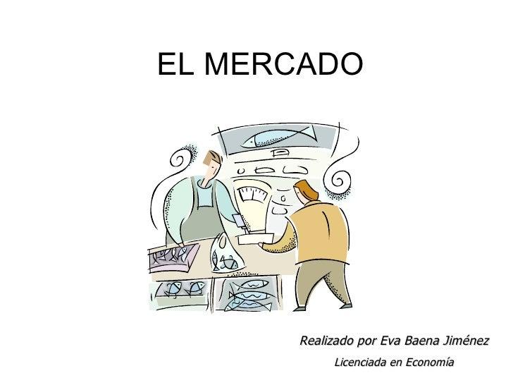 EL MERCADO Realizado por Eva Baena Jiménez Licenciada en Economía
