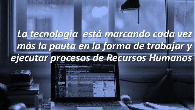 La tecnología está marcando cada vez más la pauta en la forma de trabajar y ejecutar procesos de Recursos Humanos