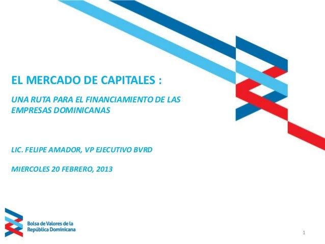 EL MERCADO DE CAPITALES :UNA RUTA PARA EL FINANCIAMIENTO DE LASEMPRESAS DOMINICANASLIC. FELIPE AMADOR, VP EJECUTIVO BVRDMI...