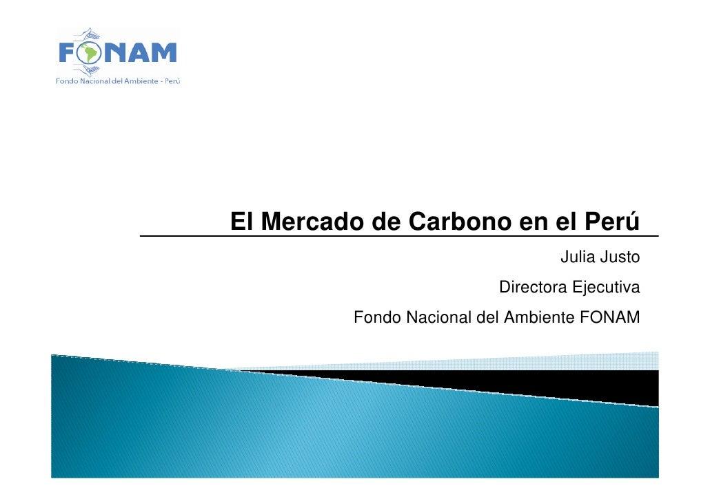 El Mercado de Carbono en el Perú                                  Julia Justo                          Directora Ejecutiva...