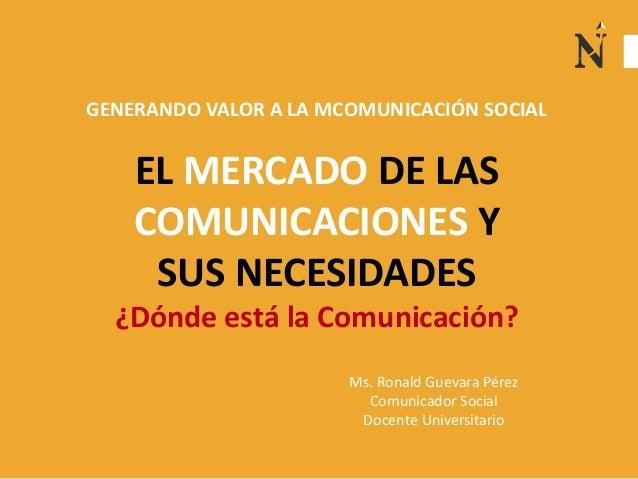 EL MERCADO DE LAS COMUNICACIONES Y SUS NECESIDADES ¿Dónde está la Comunicación? GENERANDO VALOR A LA MCOMUNICACIÓN SOCIAL ...