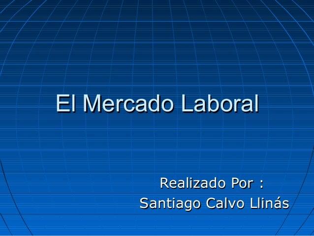 El Mercado LaboralEl Mercado Laboral Realizado Por :Realizado Por : Santiago Calvo LlinásSantiago Calvo Llinás