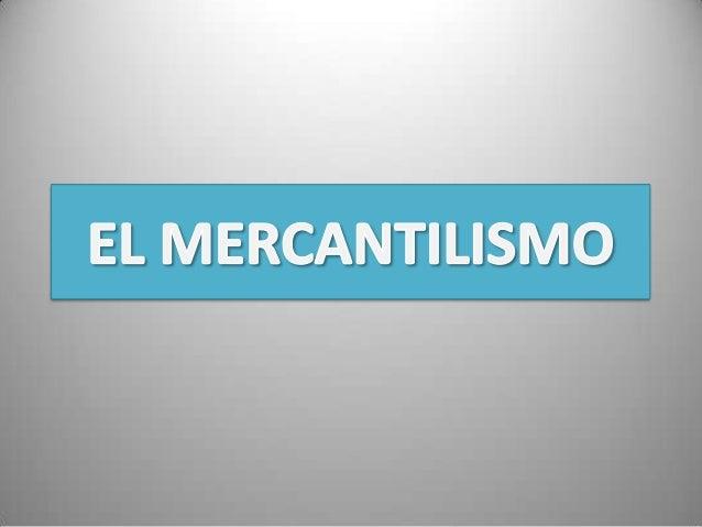 QUE ES MERCANTILISMO ?• Se puede entender como un conjunto de  políticas o ideas económica que tenía como  fundamento el m...