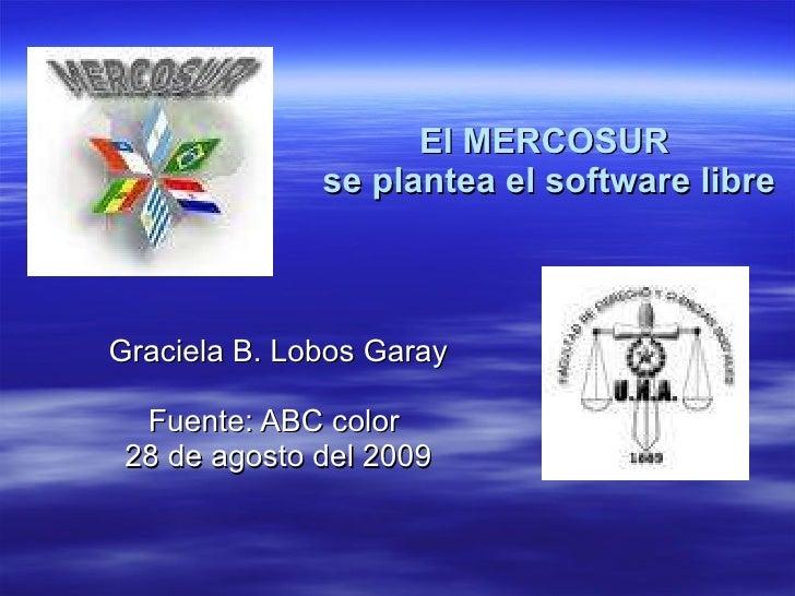 El MERCOSUR  se plantea el software libre Graciela B. Lobos Garay Fuente: ABC color  28 de agosto del 2009