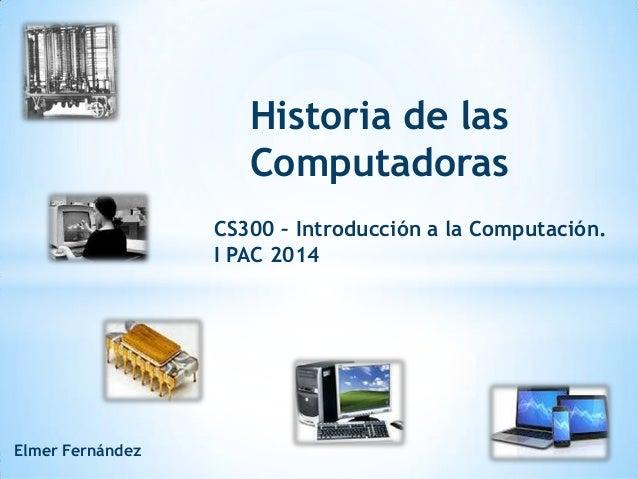 Historia de las Computadoras CS300 – Introducción a la Computación. I PAC 2014 Elmer Fernández