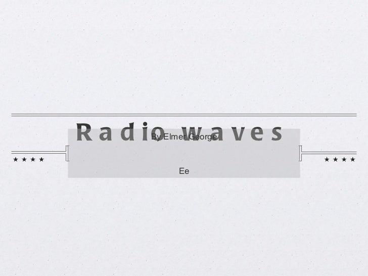 Radio waves <ul><li>By Elmer George </li></ul><ul><li>Ee </li></ul>