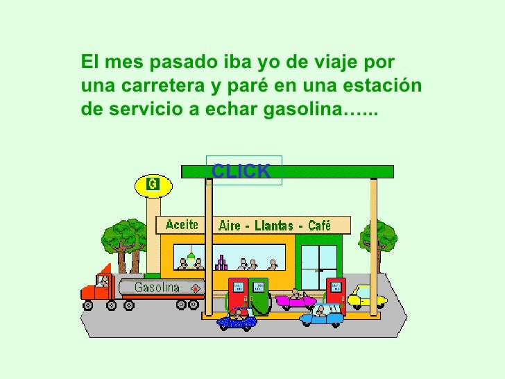 El mes pasado iba yo de viaje por una carretera y paré en una estación de servicio a echar gasolina…... CLICK