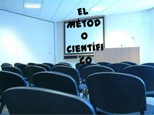 El Método Científico El método científico consiste en la realización de una serie de Procesos específicos que utiliza la C...