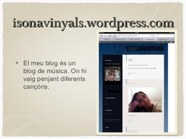 isonavinyals.wordpress.com El meu blog és un blog de música. On hi vaig penjant diferents cançóns.