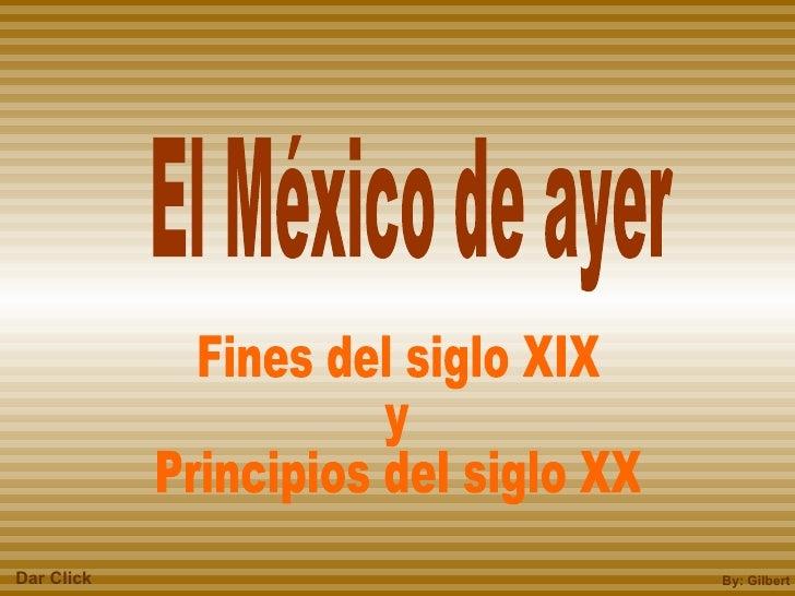 Fines del siglo XIX y Principios del siglo XX El México de ayer By: Gilbert Dar Click