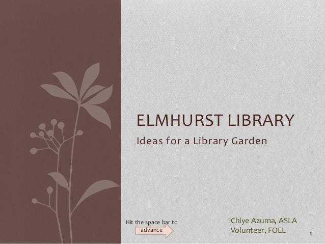 Ideas for a Library Garden ELMHURST LIBRARY Chiye Azuma, ASLA Volunteer, FOEL 1 Hit the space bar to advance
