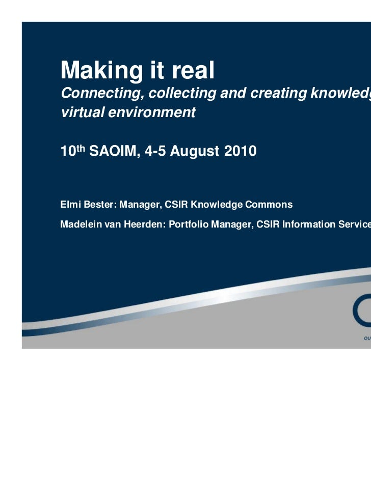 Making it realConnecting, collecting and creating knowledge in avirtual environment10th SAOIM, 4-5 August 2010Elmi Bester:...
