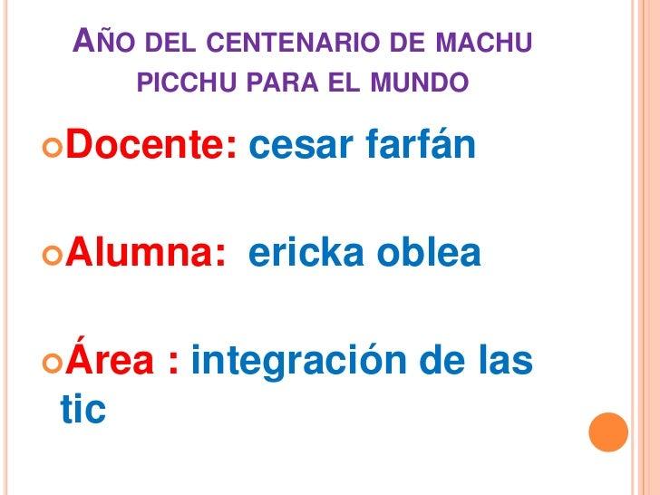 Año del centenario de machu picchu para el mundo<br />Docente: cesar farfán<br />Alumna:  ericka oblea <br />Área : integr...