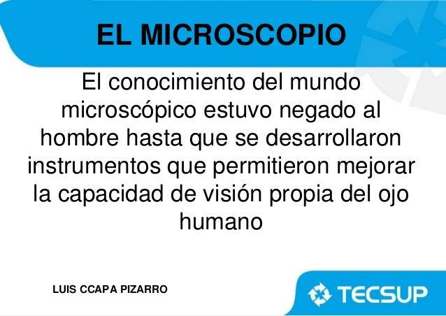 EL MICROSCOPIO El conocimiento del mundo microscópico estuvo negado al hombre hasta que se desarrollaron instrumentos que ...