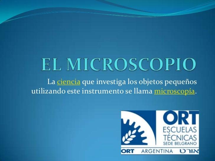 EL MICROSCOPIO<br />La ciencia que investiga los objetos pequeños utilizando este instrumento se llama microscopía.<br />