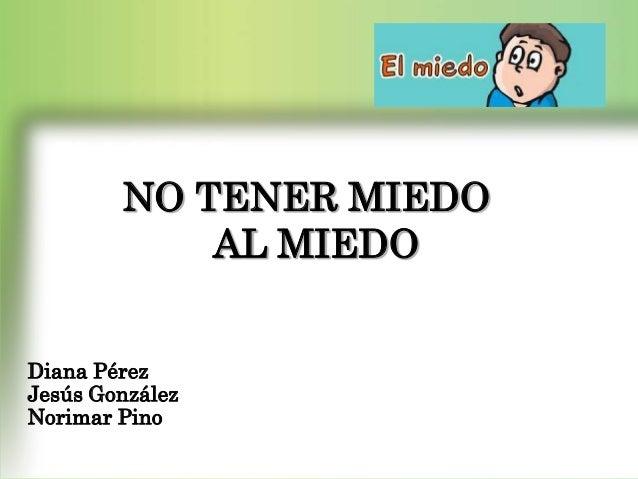 EL MIEDO  NO TENER MIEDO AL MIEDO  Diana Pérez Jesús González Norimar Pino