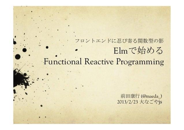 フロントエンドに忍び寄る関数型の影 Elmで始める Functional Reactive Programming   前田康行 (@maeda_) 2013/2/23 大なごやjs