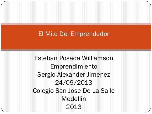 El Mito Del Emprendedor Esteban Posada Williamson Emprendimiento Sergio Alexander Jimenez 24/09/2013 Colegio San Jose De L...