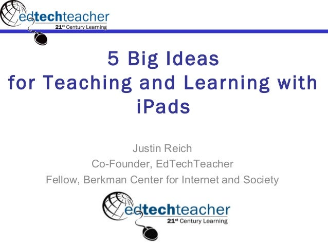 5 Big Ideasfor Teaching and Learning with             iPads                   Justin Reich            Co-Founder, EdTechTe...