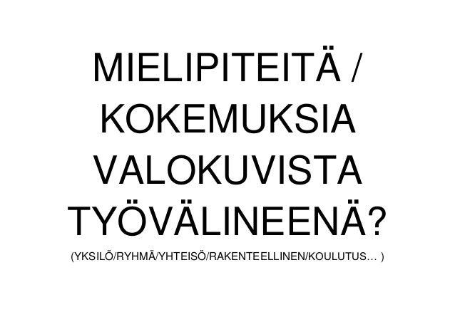 MIELIPITEITÄ / KOKEMUKSIA VALOKUVISTA TYÖVÄLINEENÄ? (YKSILÖ/RYHMÄ/YHTEISÖ/RAKENTEELLINEN/KOULUTUS… )