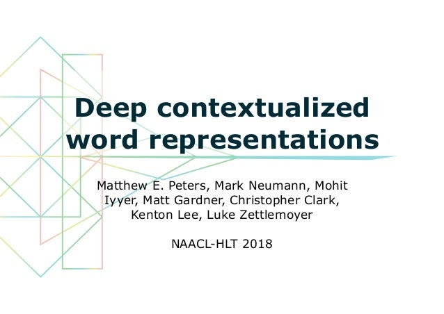 Deep contextualized word representations Matthew E. Peters, Mark Neumann, Mohit Iyyer, Matt Gardner, Christopher Clark, Ke...
