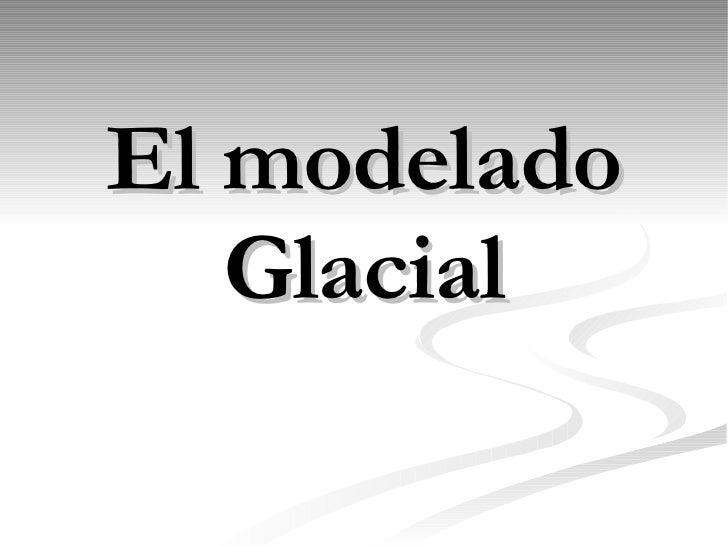 El modelado Glacial