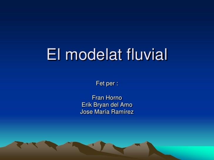 El modelat fluvial           Fet per :           Fran Horno      Erik Bryan del Amo      Jose María Ramírez