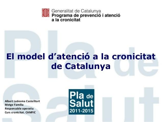 El model d'atenció a la cronicitat de Catalunya  Albert Ledesma Castelltort Metge Família Responsable operatiu Curs cronic...
