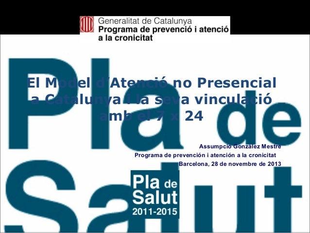 El Model d'Atenció no Presencial a Catalunya i la seva vinculació amb el 7 x 24 Assumpció González Mestre Programa de prev...