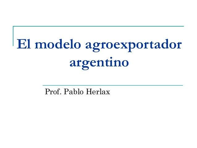 El modelo agroexportador argentino Prof. Pablo Herlax