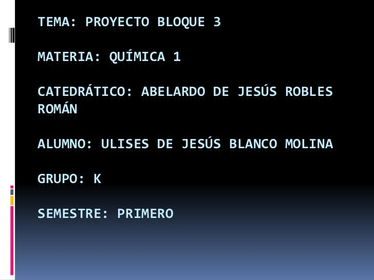TEMA: PROYECTO BLOQUE 3MATERIA: QUÍMICA 1CATEDRÁTICO: ABELARDO DE JESÚS ROBLESROMÁNALUMNO: ULISES DE JESÚS BLANCO MOLINAGR...