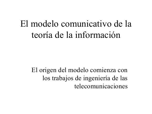 El modelo comunicativo de la teoría de la información  El origen del modelo comienza con los trabajos de ingeniería de las...