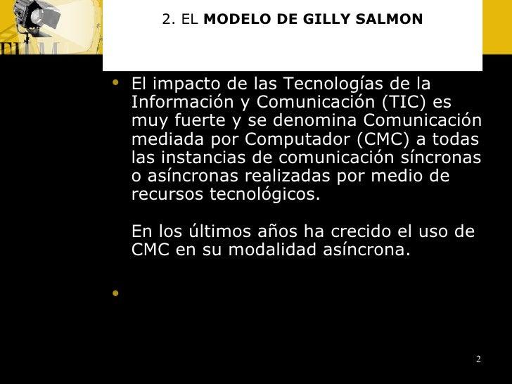 2. EL  MODELO DE GILLY SALMON <ul><li>El impacto de las Tecnologías de la Información y Comunicación (TIC) es muy fuerte y...