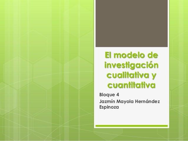 El modelo de investigación  cualitativa y  cuantitativaBloque 4Jazmín Mayola HernándezEspinoza