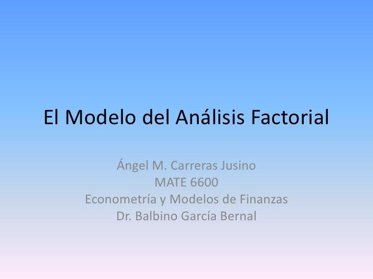 El Modelo del Análisis Factorial<br />Ángel M. Carreras Jusino<br />MATE 6600<br />Econometría y Modelos de Finanzas<br />...