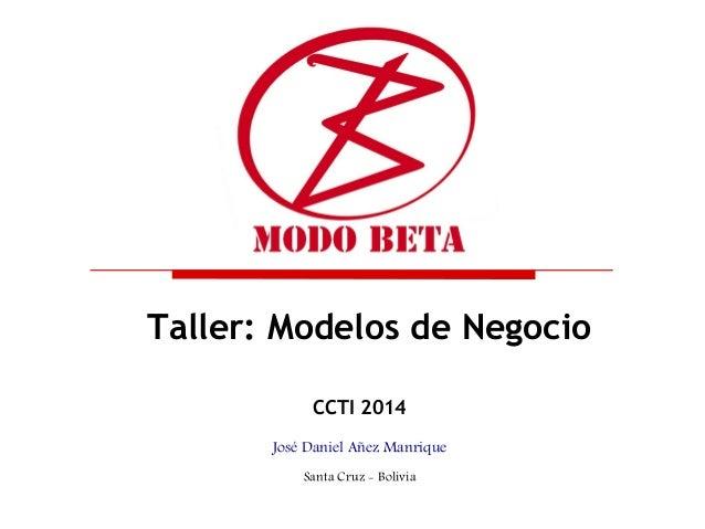 Taller: Modelos de Negocio CCTI 2014 José Daniel Añez Manrique Santa Cruz - Bolivia