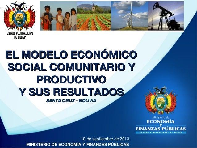 ESTADO PLURINACIONAL DE BOLIVIA 10 de septiembre de 2013 MINISTERIO DE ECONOMÍA Y FINANZAS PÚBLICAS EL MODELO ECONÓMICOEL ...