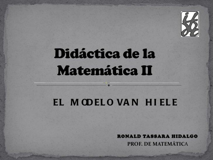 EL M OD EL O VA N H I EL E             RONALD TASSARA HIDALGO               PROF. DE MATEMÁTICA