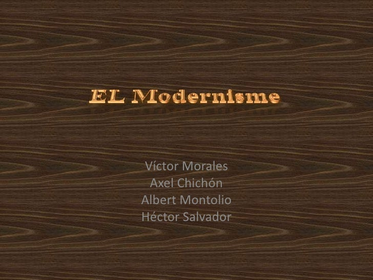 EL Modernisme<br />Víctor Morales<br />Axel Chichón<br />Albert Montolio<br />Héctor Salvador<br />