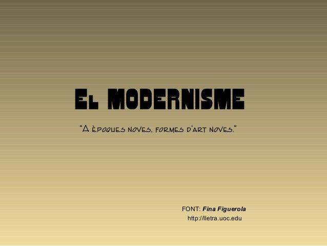 """El MODERNISME """"A èpoques noves, formes d'art noves."""" FONT: Fina Figuerola http://lletra.uoc.edu"""