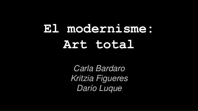 El modernisme: Art total Carla Bardaro Kritzia Figueres Darío Luque