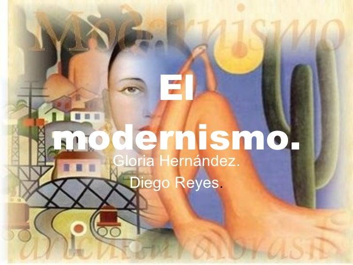 El modernismo. Gloria Hernández. Diego Reyes .