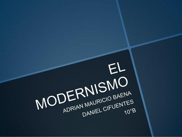 EL MODERNISMO PRESENTADO POR: ADRIAN MAURICIO BAENA DANIEL CIFUENTES 10°B  PRESENTADO A: MARTHA LUCIA MARTINEZ  EN LA ASIG...