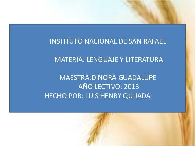 INSTITUTO NACIONAL DE SAN RAFAEL MATERIA: LENGUAJE Y LITERATURA MAESTRA:DINORA GUADALUPE AÑO LECTIVO: 2013 HECHO POR: LUIS...