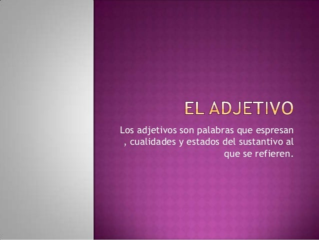 Los adjetivos son palabras que espresan , cualidades y estados del sustantivo al                        que se refieren.