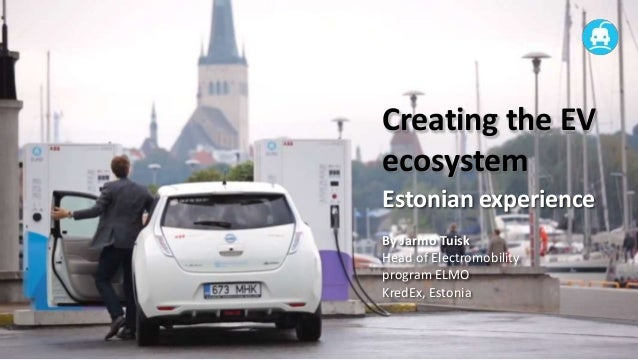 Creating the EVecosystemEstonian experienceBy Jarmo TuiskHead of Electromobilityprogram ELMOKredEx, Estonia