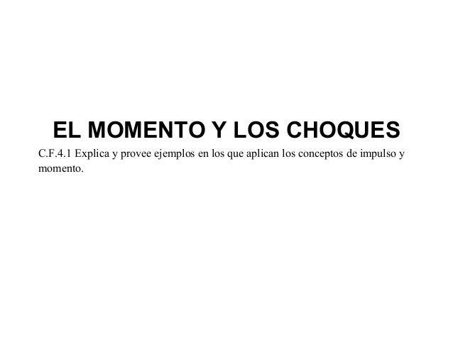 EL MOMENTO Y LOS CHOQUESC.F.4.1 Explica y provee ejemplos en los que aplican los conceptos de impulso ymomento.