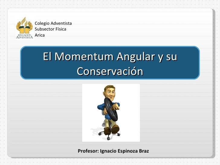 Colegio Adventista Subsector Física Arica Profesor: Ignacio Espinoza Braz El Momentum Angular y su Conservación